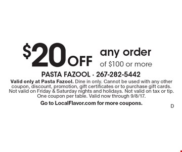 $20Off any orderof $100 or more. Valid only at Pasta Fazool. Dine in only. Cannot be used with any other coupon, discount, promotion, gift certificates or to purchase gift cards. Not valid on Friday & Saturday nights and holidays. Not valid on tax or tip. One coupon per table. Valid now through 9/8/17.Go to LocalFlavor.com for more coupons.