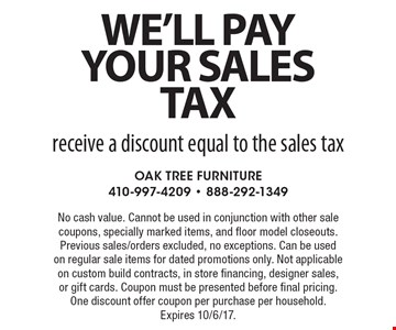 We'll pay your sales tax receive a discount equal to the sales tax. No cash value. Cannot be used in conjunction with other sale coupons, specially marked items, and floor model closeouts. Previous sales/orders excluded, no exceptions. Can be used on regular sale items for dated promotions only. Not applicable on custom build contracts, in store financing, designer sales, or gift cards. Coupon must be presented before final pricing. One discount offer coupon per purchase per household. Expires 10/6/17.