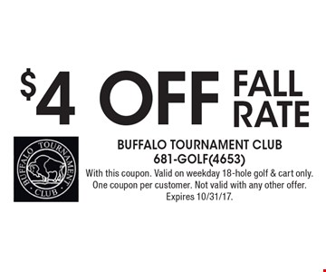 $4 off fall rate. With this coupon. Valid on weekday 18-hole golf & cart only. One coupon per customer. Not valid with any other offer. Expires 10/31/17.