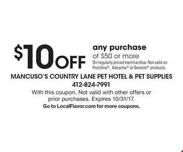 $10 Off any purchase of $50 or more On regularly priced merchandise. Not valid on Frontline, Advantix or Seresto products. With this coupon. Not valid with other offers or prior purchases. Expires 10/31/17. Go to LocalFlavor.com for more coupons.