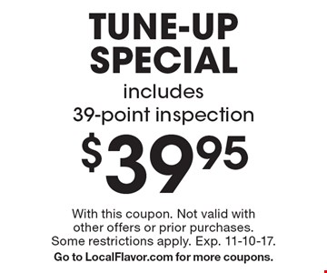 $39.95 tune-up special. Includes 39-point inspection. With this coupon. Not valid with other offers or prior purchases. Some restrictions apply. Exp. 11-10-17. Go to LocalFlavor.com for more coupons.