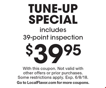 $39.95 tune-up special, includes 39-point inspection. With this coupon. Not valid with other offers or prior purchases. Some restrictions apply. Exp. 6/8/18. Go to LocalFlavor.com for more coupons.