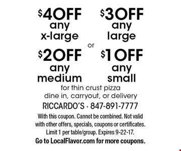 $1 OFF any small for thin crust pizza dine in, carryout, or delivery. $3 OFF any large for thin crust pizza dine in, carryout, or delivery. $2 OFF any medium for thin crust pizza dine in, carryout, or delivery. $4 OFF any x-large for thin crust pizza dine in, carryout, or delivery. With this coupon. Cannot be combined. Not valid with other offers, specials, coupons or certificates. Limit 1 per table/group. Expires 9-22-17.Go to LocalFlavor.com for more coupons.