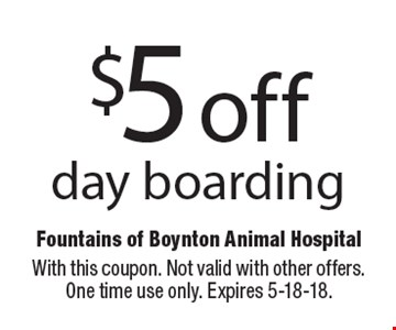$5 off day boarding. With this coupon. Not valid with other offers. One time use only. Expires 5-18-18.