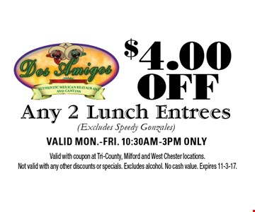 $4.00 OFF Any 2 Lunch Entrees (Excludes Speedy Gonzales). Valid Mon.-Fri. 10:30am-3pm Only. Valid with coupon at Tri-County, Milford and West Chester locations. Not valid with any other discounts or specials. Excludes alcohol. No cash value. Expires 11-3-17.