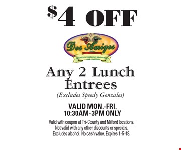 $4 OFF Any 2 Lunch Entrees (Excludes Speedy Gonzales) Valid Mon.-Fri. 