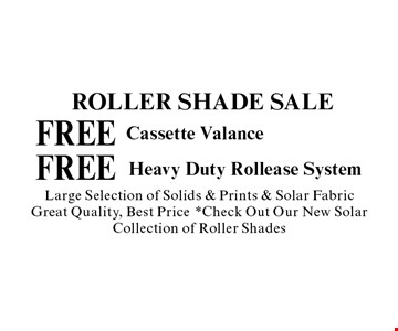 Roller Shade Sale FREE Heavy Duty Rollease System Large Selection of Solids & Prints & Solar Fabric Great Quality, Best Price *Check Out Our New Solar Collection of Roller Shades. FREECassette Valance Large Selection of Solids & Prints & Solar Fabric Great Quality, Best Price *Check Out Our New Solar Collection of Roller Shades.