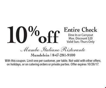 10% off Entire Check Dine In or Carryout. Max. Discount $20. Valid Sun.-Thurs Only. With this coupon. Limit one per customer, per table. Not valid with other offers, on holidays, or on catering orders or private parties. Offer expires 10/26/17.