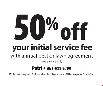 50% off your initial service fee with annual pest or lawn agreement. New service only. With this coupon. Not valid with other offers. Offer expires 10-6-17.