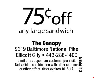 75¢off any large sandwich . Limit one coupon per customer per visit.Not valid in combination with other couponsor other offers. Offer expires 10-6-17.