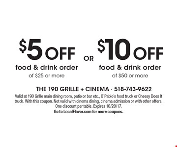 $10 off food & drink order of $50 or more OR $5 off food & drink order of $25 or more. Valid at 190 Grille main dining room, patio or bar etc., O'Pablo's food truck or Cheesy Does It truck. With this coupon. Not valid with cinema dining, cinema admission or with other offers. One discount per table. Expires 10/20/17. Go to LocalFlavor.com for more coupons.