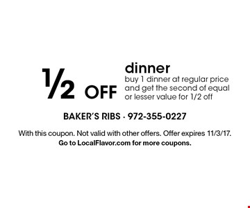 1/2 Off dinner buy 1 dinner at regular price and get the second of equal or lesser value for 1/2 off. With this coupon. Not valid with other offers. Offer expires 11/3/17. Go to LocalFlavor.com for more coupons.