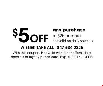 $5 off any purchase of $25 or more. Not valid on daily specials. With this coupon. Not valid with other offers, daily specials or loyalty punch card. Exp. 9-22-17. CLPR