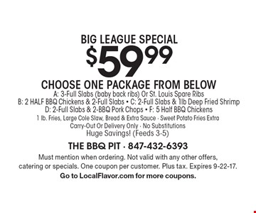 Big League Special $59.99 Choose One Package From Below. A: 3-Full Slabs (baby back ribs) Or St. Louis Spare Ribs B: 2 HALF BBQ Chickens & 2-Full Slabs - C: 2-Full Slabs & 1lb Deep Fried Shrimp D: 2-Full Slabs & 2-BBQ Pork Chops - F: 5 Half BBQ Chickens 1 lb. Fries, Large Cole Slaw, Bread & Extra Sauce - Sweet Potato Fries Extra Carry-Out Or Delivery Only - No Substitutions. Huge Savings! (Feeds 3-5). Must mention when ordering. Not valid with any other offers, catering or specials. One coupon per customer. Plus tax. Expires 9-22-17. Go to LocalFlavor.com for more coupons.