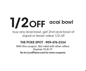 1/2 off acai bowl buy any acai bowl, get 2nd acai bowl of equal or lesser value 1/2 off. With this coupon. Not valid with other offers. Expires 12-8-17.Go to LocalFlavor.com for more coupons.