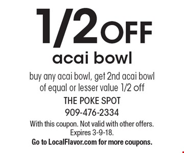 1/2 off acai bowl buy any acai bowl, get 2nd acai bowl of equal or lesser value 1/2 off. With this coupon. Not valid with other offers. Expires 3-9-18. Go to LocalFlavor.com for more coupons.