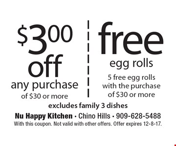 $3.00 off any purchase of $30 or more. Free egg rolls, 5 free egg rolls with the purchase of $30 or more. Excludes family 3 dishes. With this coupon. Not valid with other offers. Offer expires 12-8-17.