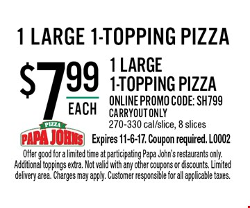 $7.99 each 1 large 1-topping pizza. Online promo code: SH799. Carryout only. 270-330 cal/slice, 8 slices. Offer good for a limited time at participating Papa John's restaurants only. Additional toppings extra. Not valid with any other coupons or discounts. Limited delivery area. Charges may apply. Customer responsible for all applicable taxes.Expires 11-6-17. Coupon required. L0002
