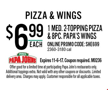 $6.99 each 1 med. 2-topping pizza & 8pc. papa's wings. Online promo code: SHE699. 2360-3180 cal. Offer good for a limited time at participating Papa John's restaurants only. Additional toppings extra. Not valid with any other coupons or discounts. Limited delivery area. Charges may apply. Customer responsible for all applicable taxes.Expires 11-6-17. Coupon required. M0236