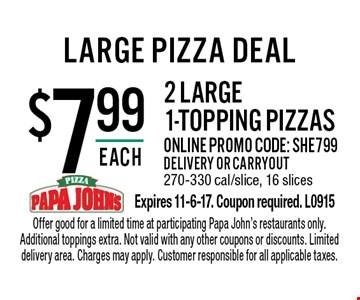 $7.99 each 2 large 1-topping pizzas. Online promo code: SHE799 .Delivery or carryout. 270-330 cal/slice, 16 slices. Offer good for a limited time at participating Papa John's restaurants only. Additional toppings extra. Not valid with any other coupons or discounts. Limited delivery area. Charges may apply. Customer responsible for all applicable taxes.Expires 11-6-17. Coupon required. L0915