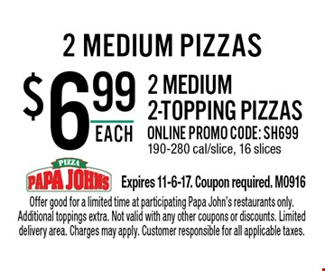 $6.99 each 2 medium 2-topping pizzas. Online promo code: SH699. 190-280 cal/slice, 16 slices. Offer good for a limited time at participating Papa John's restaurants only. Additional toppings extra. Not valid with any other coupons or discounts. Limited delivery area. Charges may apply. Customer responsible for all applicable taxes.Expires 11-6-17. Coupon required. M0916
