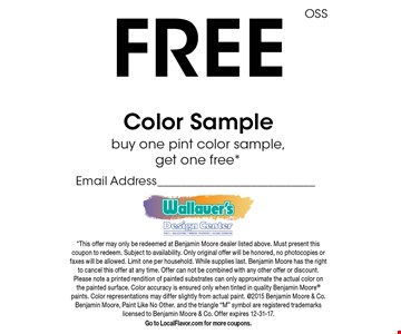 Free Color Sample buy one pint color sample, get one free *Email Address. *This offer may only be redeemed at Benjamin Moore dealer listed above. Must present this coupon to redeem. Subject to availability. Only original offer will be honored, no photocopies or faxes will be allowed. Limit one per household. While supplies last. Benjamin Moore has the right to cancel this offer at any time. Offer can not be combined with any other offer or discount. Please note a printed rendition of painted substrates can only approximate the actual color on the painted surface. Color accuracy is ensured only when tinted in quality Benjamin Moore paints. Color representations may differ slightly from actual paint. @2015 Benjamin Moore & Co. Benjamin Moore, Paint Like No Other. and the triangle