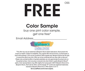 Free Color Sample. Buy one pint color sample, get one free. This offer may only be redeemed at Benjamin Moore dealer listed above. Must present this coupon to redeem. Subject to availability. Only original offer will be honored, no photocopies or faxes will be allowed. Limit one per household. While supplies last. Benjamin Moore has the right to cancel this offer at any time. Offer can not be combined with any other offer or discount. Please note a printed rendition of painted substrates can only approximate the actual color on the painted surface. Color accuracy is ensured only when tinted in quality Benjamin Moore paints. Color representations may differ slightly from actual paint. @2015 Benjamin Moore & Co. Benjamin Moore, Paint Like No Other. and the triangle