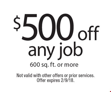$500 off any job 600 sq. ft. or more. Not valid with other offers or prior services. Offer expires 2/9/18.