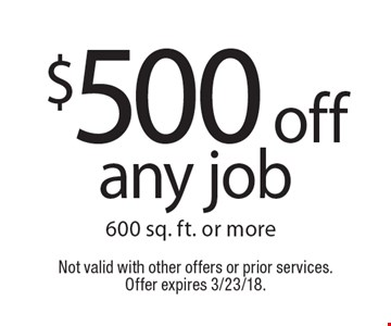 $500 off any job 600 sq. ft. or more. Not valid with other offers or prior services. Offer expires 3/23/18.
