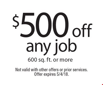 $500 off any job 600 sq. ft. or more. Not valid with other offers or prior services. Offer expires 5/4/18.