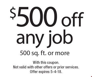 $500 off any job 500 sq. ft. or more. With this coupon.Not valid with other offers or prior services. Offer expires 5-4-18.