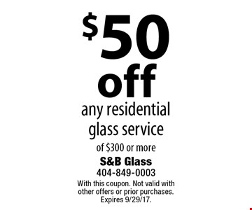 $50 off any residential glass service of $300 or more. With this coupon. Not valid with other offers or prior purchases. Expires 9/29/17.