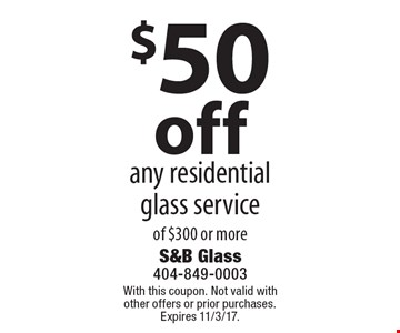 $50 off any residential glass service of $300 or more. With this coupon. Not valid with other offers or prior purchases. Expires 11/3/17.