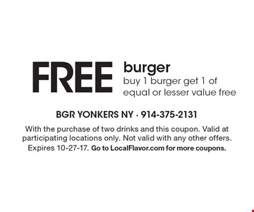 Free burger. Buy 1 burger get 1 of equal or lesser value free. With the purchase of two drinks and this coupon. Valid at participating locations only. Not valid with any other offers. Expires 10-27-17. Go to LocalFlavor.com for more coupons.