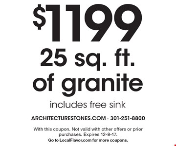 $1199 for 25 sq. ft. of granite. includes free sink. With this coupon. Not valid with other offers or prior purchases. Expires 12-8-17. Go to LocalFlavor.com for more coupons.