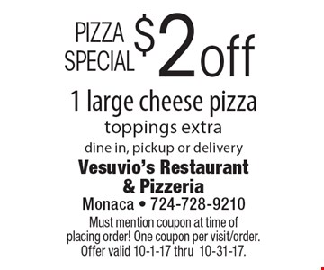 PIZZA SPECIAL $2 off 1 large cheese pizza, toppings extra. Dine in, pickup or delivery. Must mention coupon at time of placing order! One coupon per visit/order. Offer valid 10-1-17 thru 10-31-17.