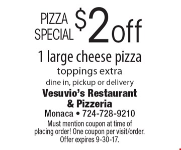 PIZZA SPECIAL $2 off 1 large cheese pizza, toppings extra. Dine in, pickup or delivery. Must mention coupon at time of placing order! One coupon per visit/order. Offer expires 9-30-17.