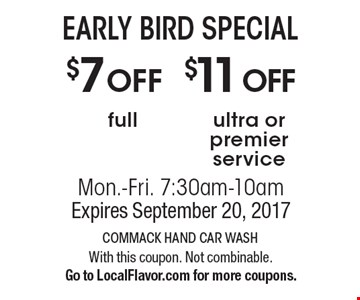 EARLY BIRD SPECIAL $11OFF ultra or premier service. $7OFF full. Mon.-Fri. 7:30am-10am. Expires September 20, 2017. With this coupon. Not combinable. Go to LocalFlavor.com for more coupons.