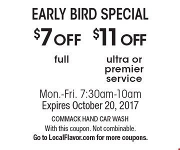 EARLY BIRD SPECIAL $11 OFF ultra or premier service. OR $7OFF full. Mon.-Fri. 7:30am-10am. Expires October 20, 2017. With this coupon. Not combinable. Go to LocalFlavor.com for more coupons.