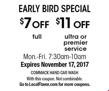 EARLY BIRD SPECIAL $11 OFF ultra or premier service OR $7 OFF full. Mon.-Fri. 7:30am-10am. Expires November 17, 2017 With this coupon. Not combinable. Go to LocalFlavor.com for more coupons.