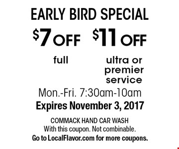 EARLY BIRD SPECIAL! $11 OFF ultra or premier service OR $7 OFF full. Mon.-Fri. 7:30am-10am. Expires November 3, 2017. With this coupon. Not combinable. Go to LocalFlavor.com for more coupons.