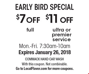 EARLY BIRD SPECIAL. $11OFF ultra or premier service, $7OFF full. Mon.-Fri. 7:30am-10am. Expires January 26, 2018. With this coupon. Not combinable. Go to LocalFlavor.com for more coupons.