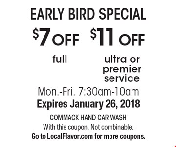 EARLY BIRD SPECIAL, $7 off full service OR $11 off ultra or premier service. Mon.-Fri. 7:30am-10am. Expires January 26, 2018 With this coupon. Not combinable. Go to LocalFlavor.com for more coupons.