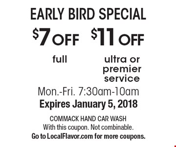 EARLY BIRD SPECIAL, $7 off full service OR $11 off ultra or premier service. Mon.-Fri. 7:30am-10am. Expires January 5, 2018 With this coupon. Not combinable. Go to LocalFlavor.com for more coupons.