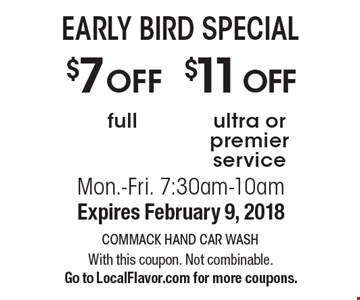 EARLY BIRD SPECIAL $11 OFF ultra or premier service. $7 OFF full. Mon.-Fri. 7:30am-10am. Expires February 9, 2018. With this coupon. Not combinable. Go to LocalFlavor.com for more coupons.