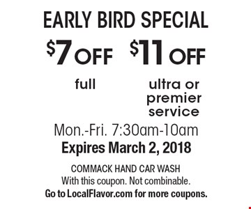 EARLY BIRD SPECIAL $11 OFF ultra or premier service. $7 OFF full. . Mon.-Fri. 7:30am-10am. Expires March 2, 2018. With this coupon. Not combinable. Go to LocalFlavor.com for more coupons.
