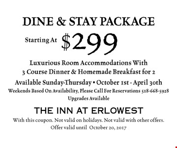 dine & stay package Starting At $299. Luxurious Room Accommodations With 3 Course Dinner & Homemade Breakfast for 2. Available Sunday-Thursday - October 1st - April 30th. Weekends Based On Availability, Please Call For Reservations 668-5928. Upgrades Available. With this coupon. Not valid on holidays. Not valid with other offers. Offer valid until October 20, 2017.