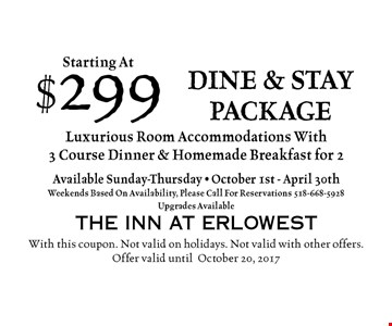Starting At $299 dine & stay package Luxurious Room Accommodations With3 Course Dinner & Homemade Breakfast for 2Available Sunday-Thursday - October 1st - April 30thWeekends Based On Availability, Please Call For Reservations 518-668-5928Upgrades Available. With this coupon. Not valid on holidays. Not valid with other offers.Offer valid untilOctober 20, 2017