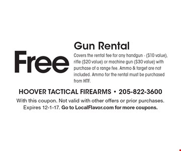 Free Gun Rental. Covers the rental fee for any handgun ($10 value), rifle ($20 value) or machine gun ($30 value) with purchase of a range fee. Ammo & target are not included. Ammo for the rental must be purchased from HTF. With this coupon. Not valid with other offers or prior purchases. Expires 12-1-17. Go to LocalFlavor.com for more coupons.