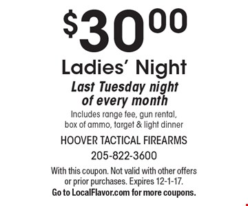 $30.00 Ladies' Night. Last Tuesday night of every month. Includes range fee, gun rental, box of ammo, target & light dinner. With this coupon. Not valid with other offers or prior purchases. Expires 12-1-17. Go to LocalFlavor.com for more coupons.